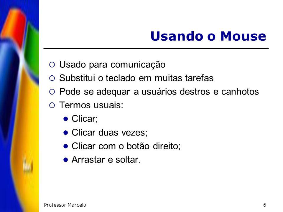 Professor Marcelo6 Usando o Mouse Usado para comunicação Substitui o teclado em muitas tarefas Pode se adequar a usuários destros e canhotos Termos us