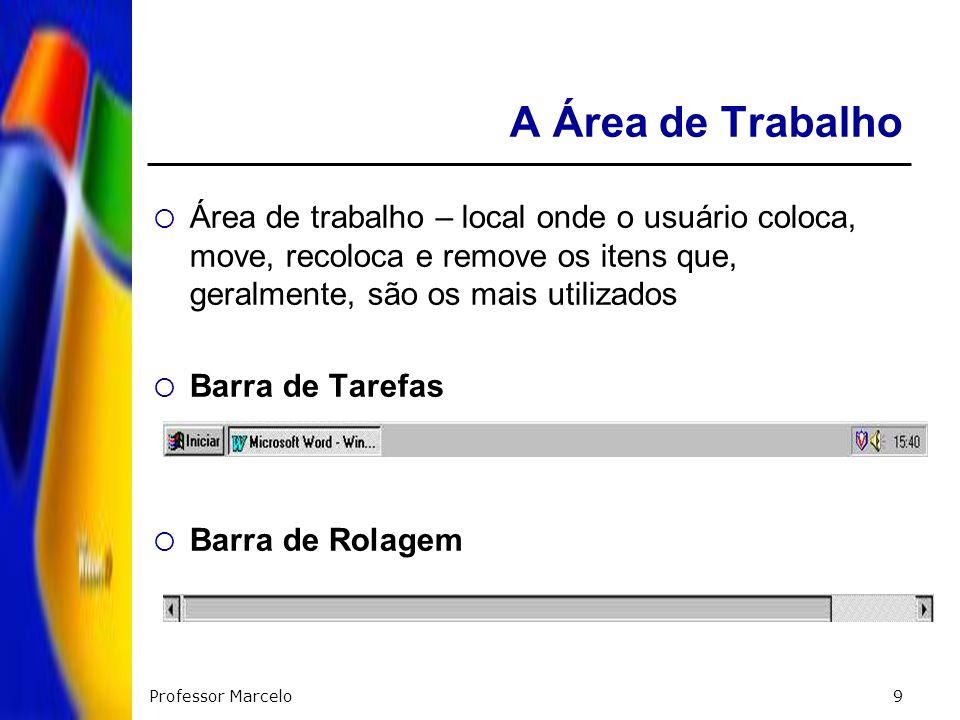 Professor Marcelo9 A Área de Trabalho Área de trabalho – local onde o usuário coloca, move, recoloca e remove os itens que, geralmente, são os mais ut