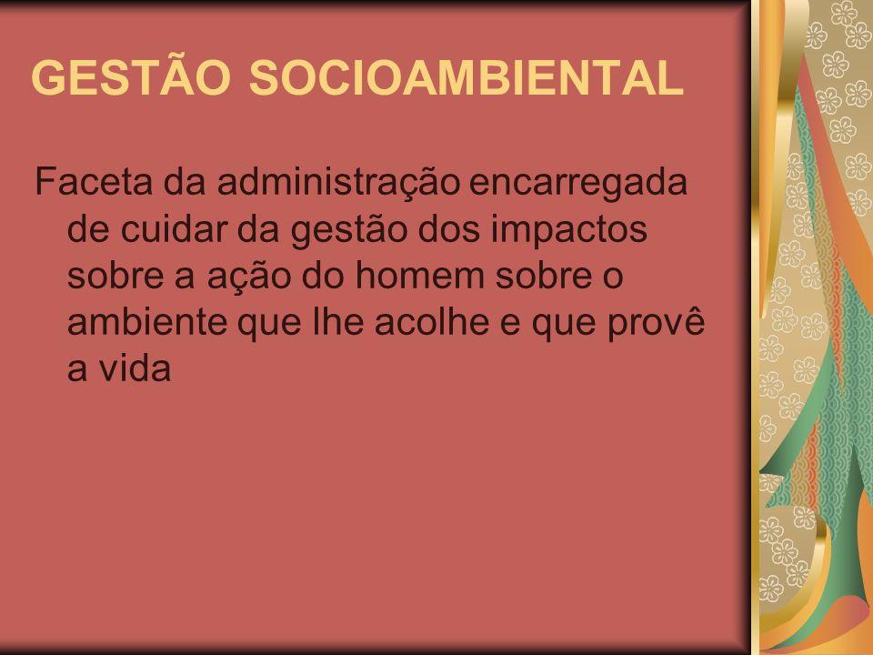 GESTÃO SOCIOAMBIENTAL Faceta da administração encarregada de cuidar da gestão dos impactos sobre a ação do homem sobre o ambiente que lhe acolhe e que