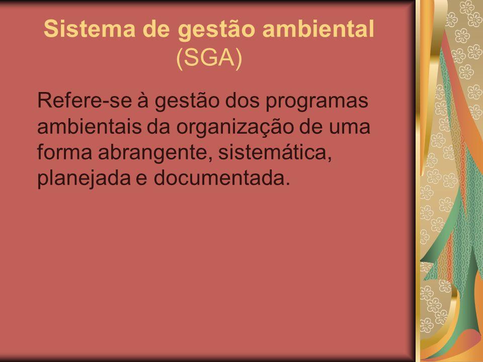 Sistema de gestão ambiental (SGA) Refere-se à gestão dos programas ambientais da organização de uma forma abrangente, sistemática, planejada e documen