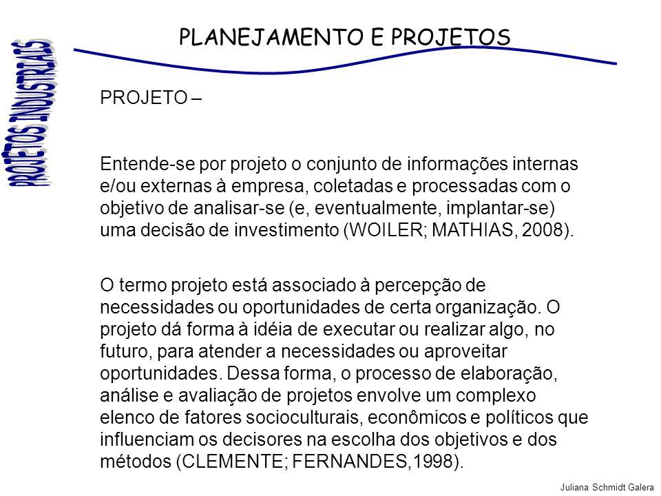 Juliana Schmidt Galera PLANEJAMENTO E PROJETOS PROJETO – Conjunto ordenado de antecedentes, pesquisas, suposições e conclusões, que permitem avaliar a conveniência ou não de destinas fatores e recursos para o estabelecimento de uma unidade de produção determinada (Caldas, 2007).