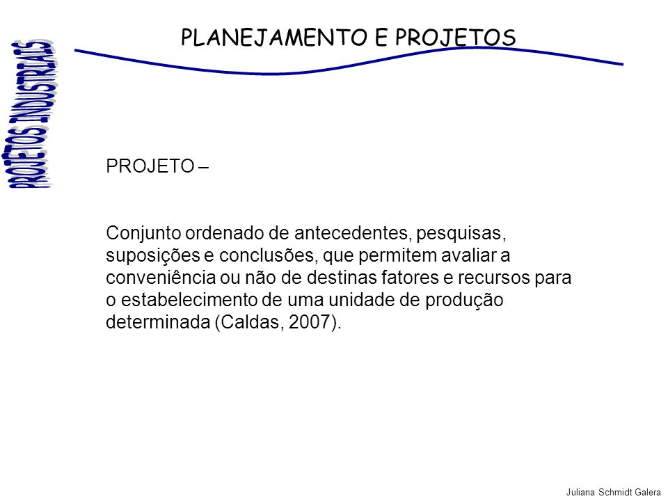 Juliana Schmidt Galera PLANEJAMENTO E PROJETOS PLANEJAMENTO – Processo de tomada de decisões interdependentes que procuram conduzir a empresa para uma situação futura desejada (WOILER; MATHIAS,1996).