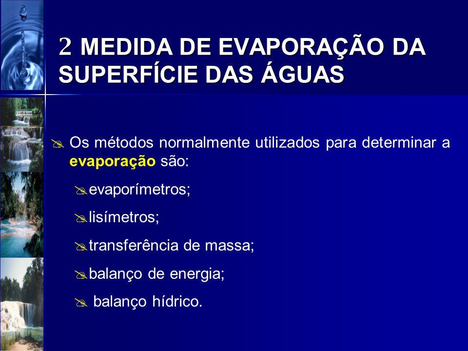 2 MEDIDA DE EVAPORAÇÃO DA SUPERFÍCIE DAS ÁGUAS Os métodos normalmente utilizados para determinar a evaporação são: evaporímetros; lisímetros; transfer
