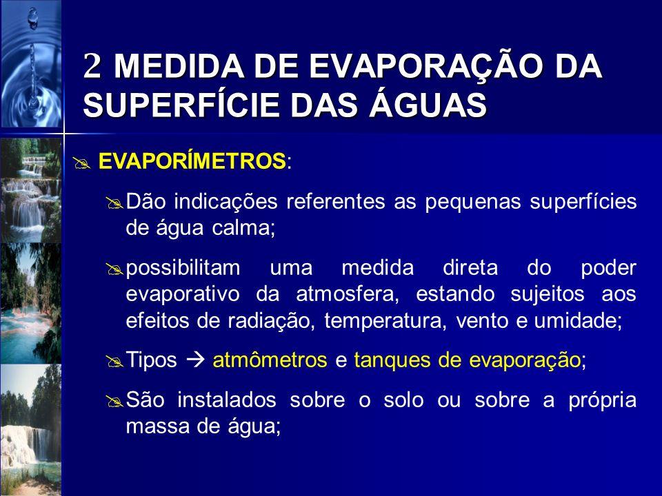 2 MEDIDA DE EVAPORAÇÃO DA SUPERFÍCIE DAS ÁGUAS EVAPORÍMETROS: Dão indicações referentes as pequenas superfícies de água calma; possibilitam uma medida