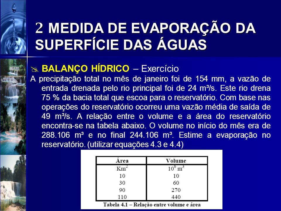 2 MEDIDA DE EVAPORAÇÃO DA SUPERFÍCIE DAS ÁGUAS BALANÇO HÍDRICO – Exercício A precipitação total no mês de janeiro foi de 154 mm, a vazão de entrada dr