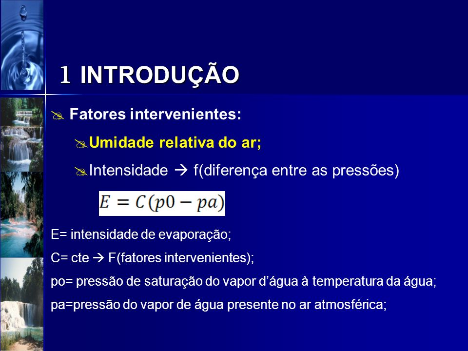 1 INTRODUÇÃO Fatores intervenientes: Umidade relativa do ar; Intensidade f(diferença entre as pressões) E= intensidade de evaporação; C= cte F(fatores