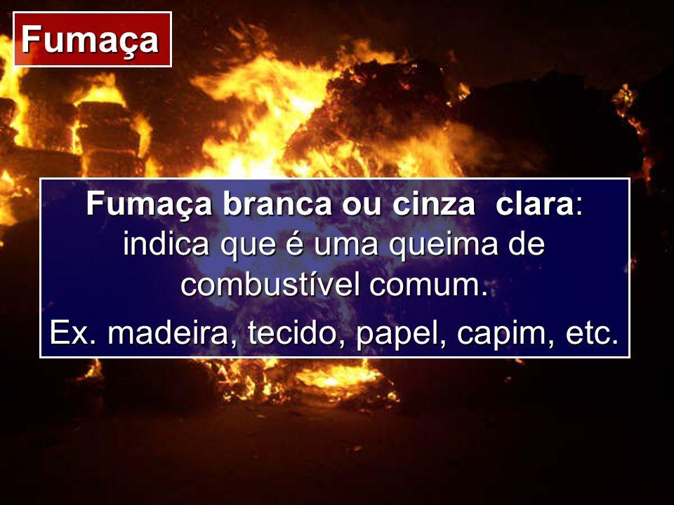 Fumaça Fumaça branca ou cinza clara: indica que é uma queima de combustível comum. Ex. madeira, tecido, papel, capim, etc.