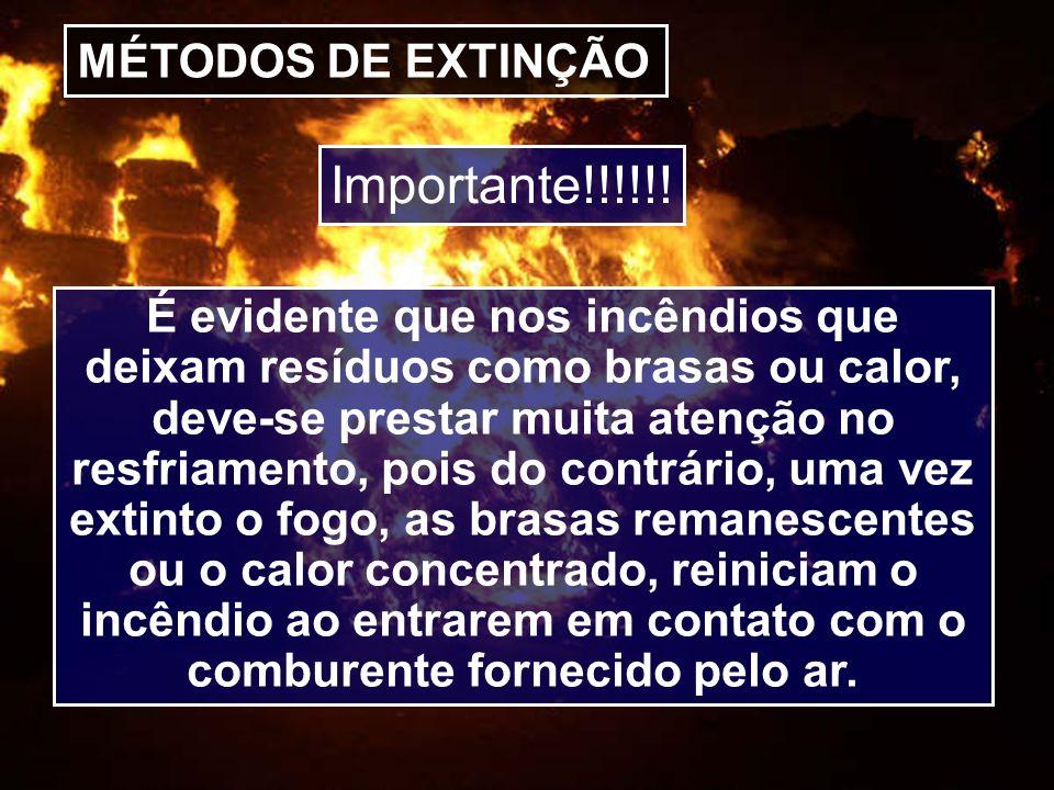MÉTODOS DE EXTINÇÃO É evidente que nos incêndios que deixam resíduos como brasas ou calor, deve-se prestar muita atenção no resfriamento, pois do cont