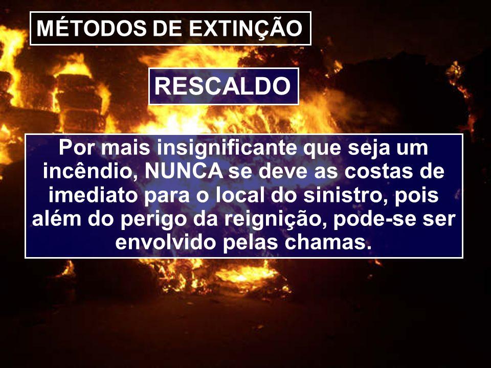 MÉTODOS DE EXTINÇÃO Por mais insignificante que seja um incêndio, NUNCA se deve as costas de imediato para o local do sinistro, pois além do perigo da