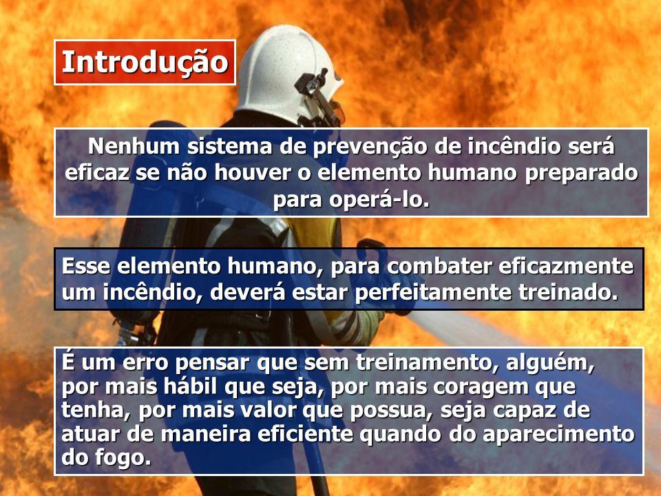Introdução Nenhum sistema de prevenção de incêndio será eficaz se não houver o elemento humano preparado para operá-lo. Esse elemento humano, para com