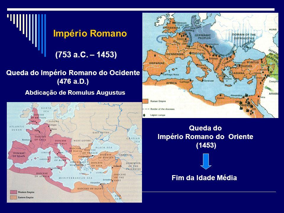 Império Romano (753 a.C. – 1453) Queda do Império Romano do Oriente (1453) Fim da Idade Média Queda do Império Romano do Ocidente (476 a.D.) Abdicação