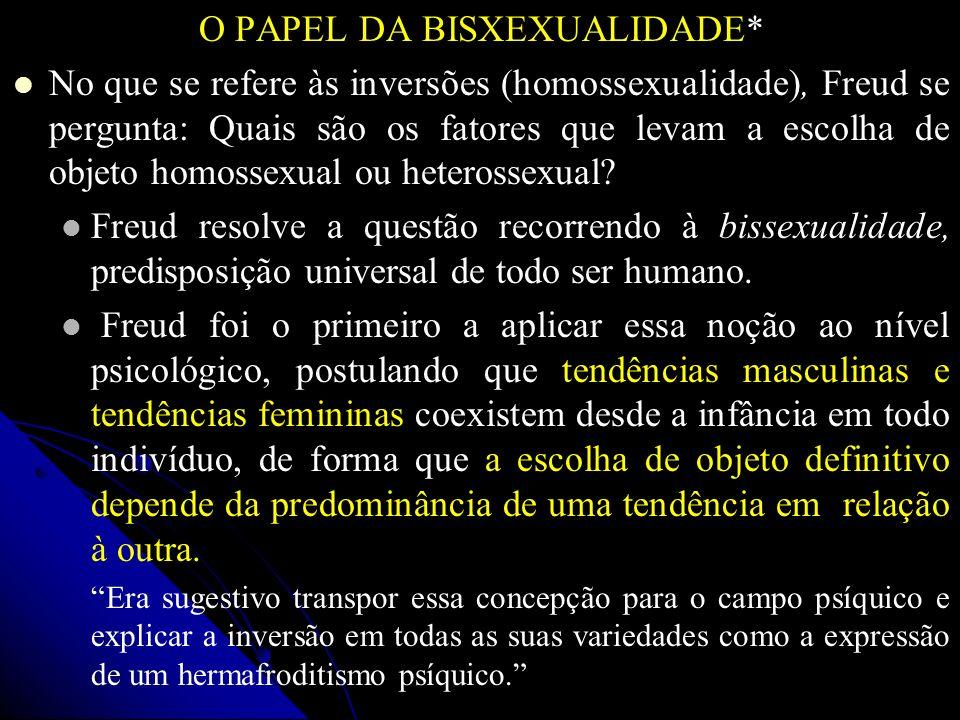 O PAPEL DA BISXEXUALIDADE* No que se refere às inversões (homossexualidade), Freud se pergunta: Quais são os fatores que levam a escolha de objeto hom