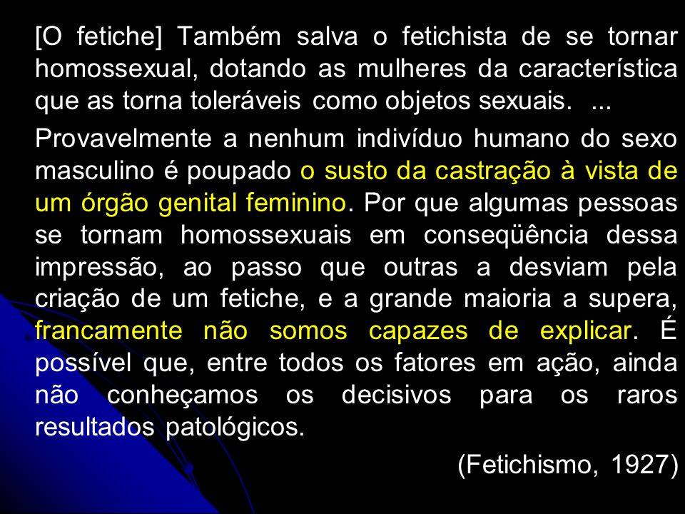 [O fetiche] Também salva o fetichista de se tornar homossexual, dotando as mulheres da característica que as torna toleráveis como objetos sexuais. [O