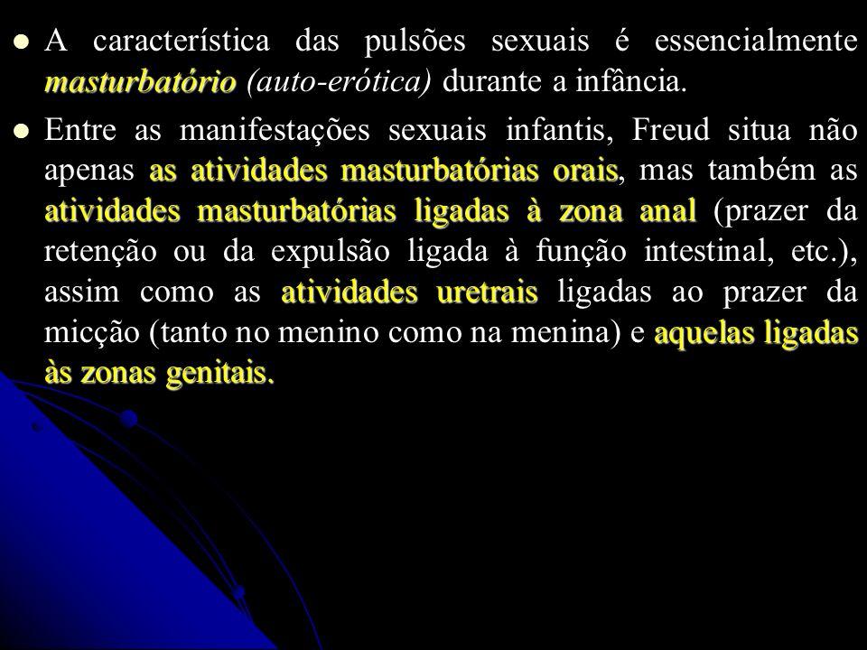 A característica das pulsões sexuais é essencialmente masturbatório (auto-erótica) durante a infância. A característica das pulsões sexuais é essencia