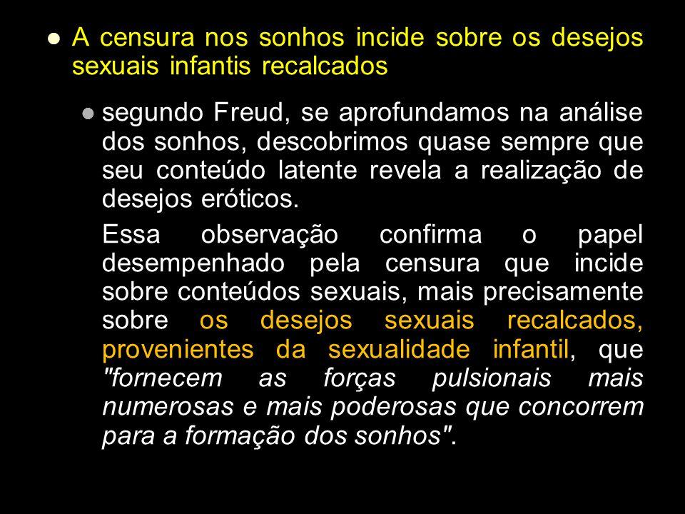 A censura nos sonhos incide sobre os desejos sexuais infantis recalcados segundo Freud, se aprofundamos na análise dos sonhos, descobrimos quase sempr