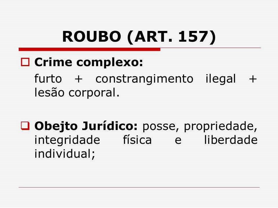 ROUBO (ART. 157) Crime complexo: furto + constrangimento ilegal + lesão corporal. Obejto Jurídico: posse, propriedade, integridade física e liberdade