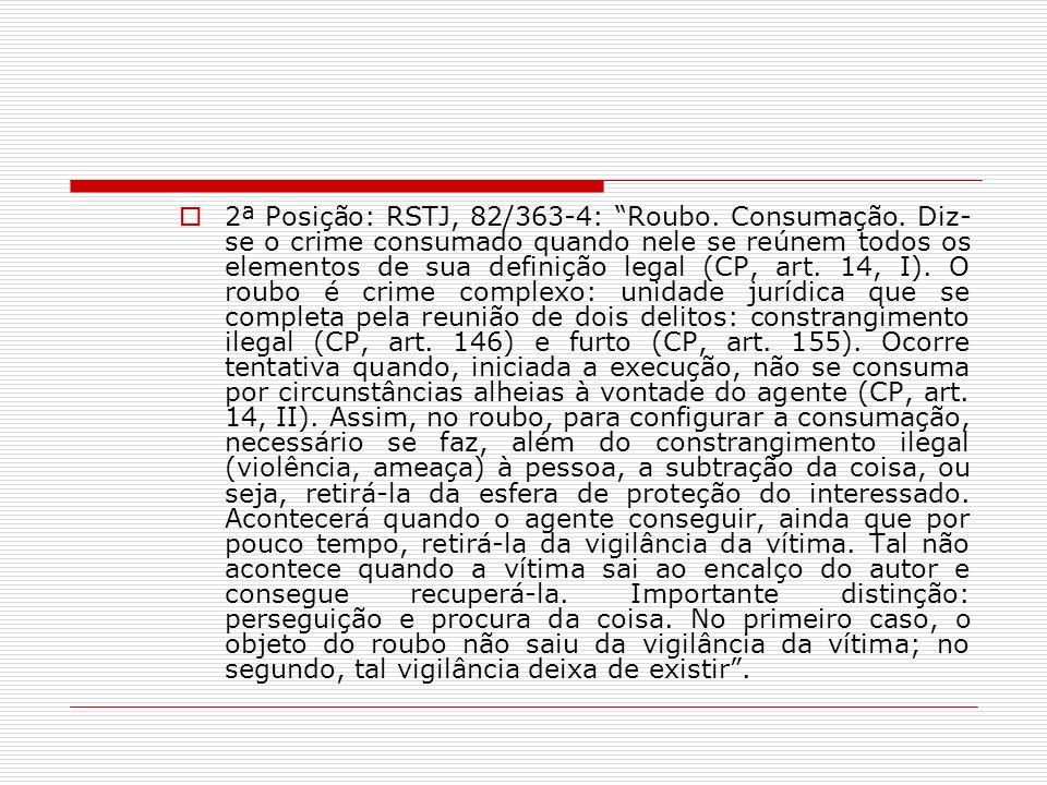 2ª Posição: RSTJ, 82/363-4: Roubo. Consumação. Diz- se o crime consumado quando nele se reúnem todos os elementos de sua definição legal (CP, art. 14,