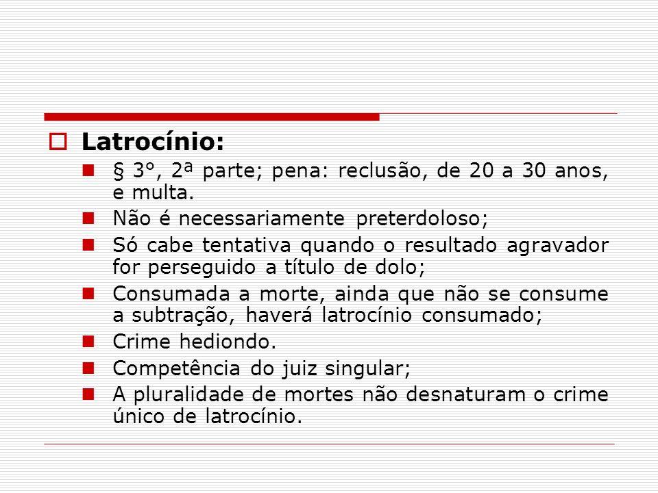 Latrocínio: § 3°, 2ª parte; pena: reclusão, de 20 a 30 anos, e multa. Não é necessariamente preterdoloso; Só cabe tentativa quando o resultado agravad