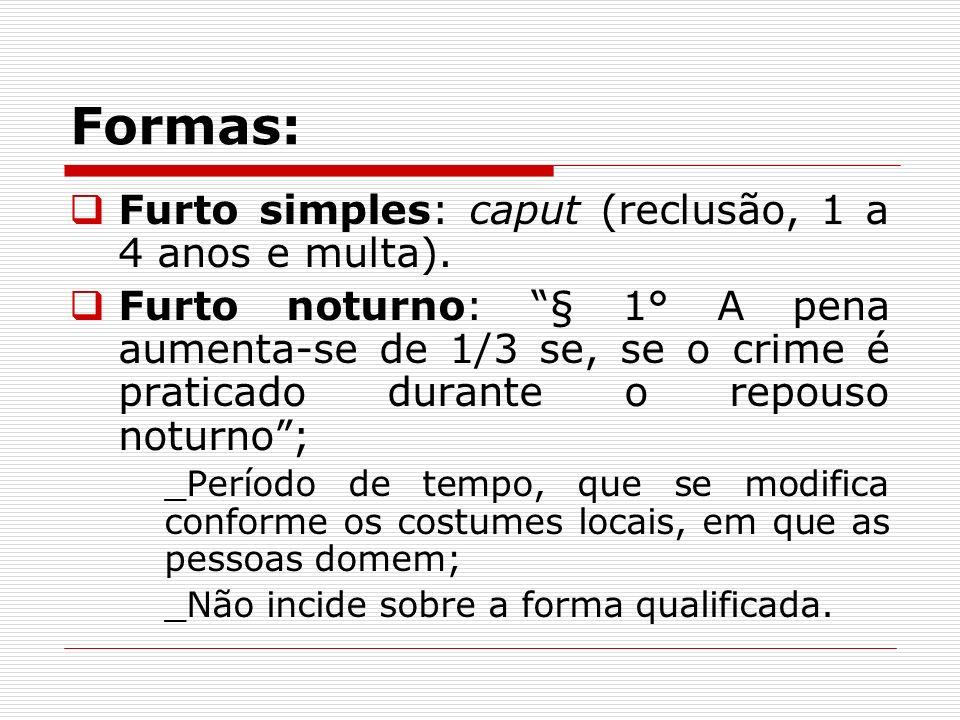 Formas: Furto simples: caput (reclusão, 1 a 4 anos e multa). Furto noturno: § 1° A pena aumenta-se de 1/3 se, se o crime é praticado durante o repouso