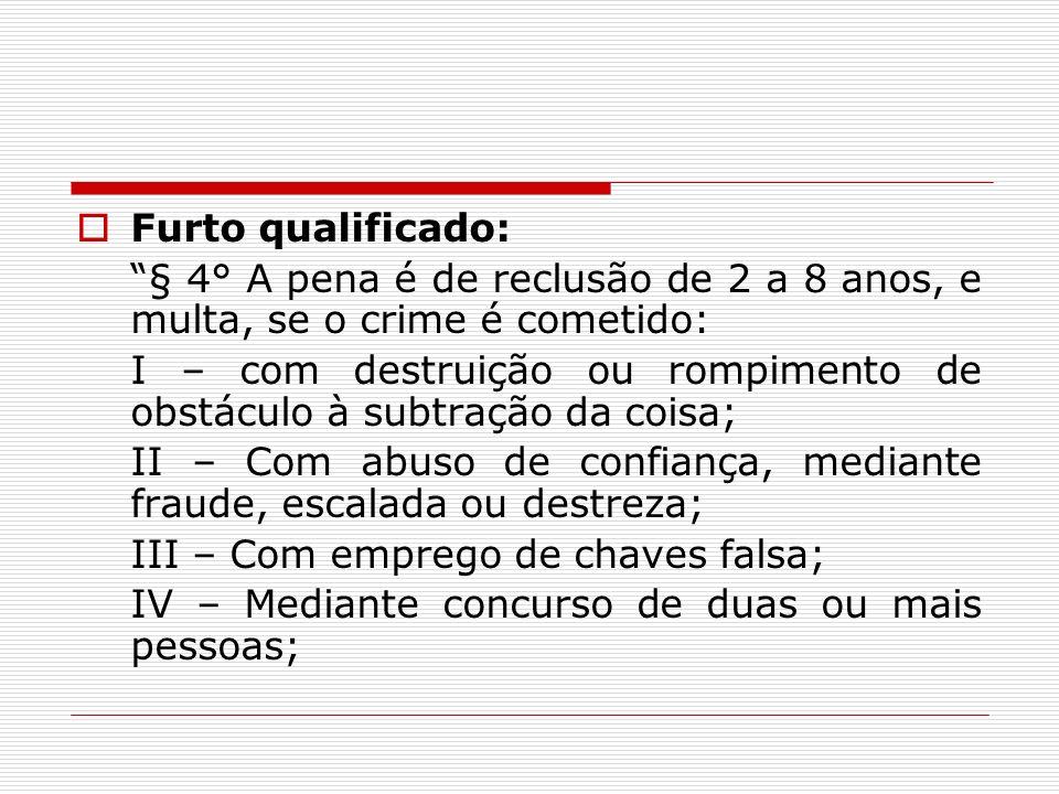 Furto qualificado: § 4° A pena é de reclusão de 2 a 8 anos, e multa, se o crime é cometido: I – com destruição ou rompimento de obstáculo à subtração