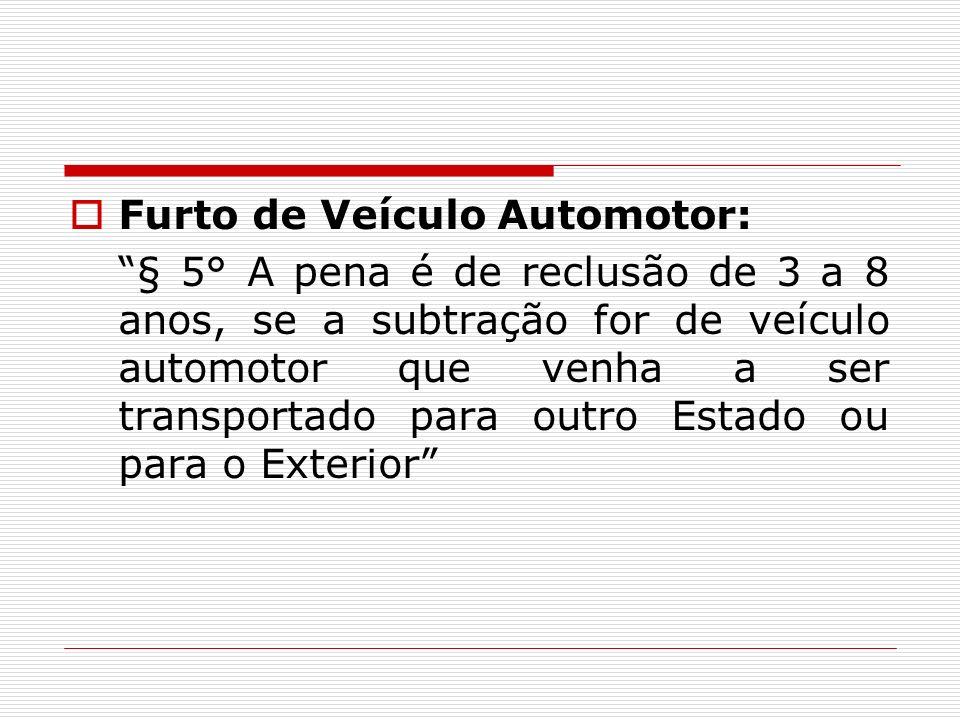 Furto de Veículo Automotor: § 5° A pena é de reclusão de 3 a 8 anos, se a subtração for de veículo automotor que venha a ser transportado para outro E