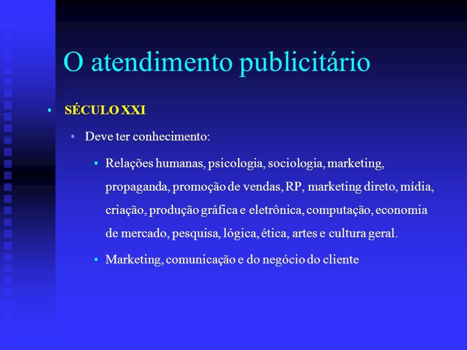 O atendimento publicitário SÉCULO XXI Deve ter conhecimento: Relações humanas, psicologia, sociologia, marketing, propaganda, promoção de vendas, RP,