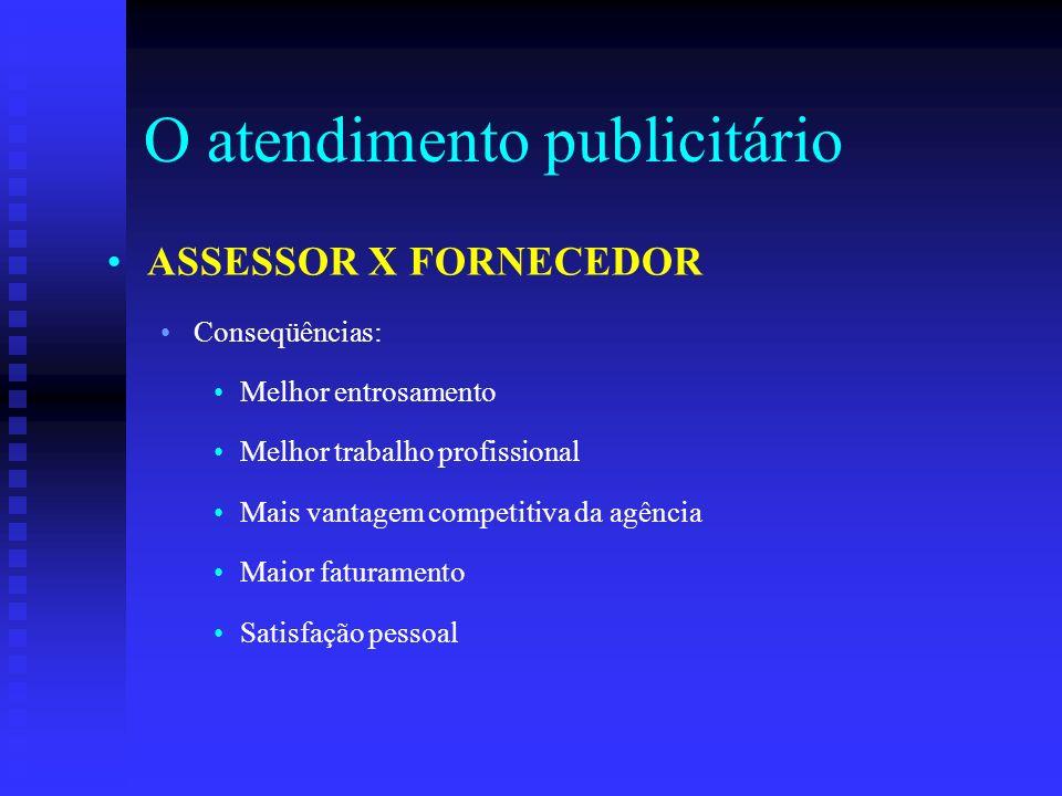 O atendimento publicitário ASSESSOR X FORNECEDOR Conseqüências: Melhor entrosamento Melhor trabalho profissional Mais vantagem competitiva da agência