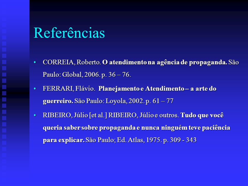 Referências CORREIA, Roberto. O atendimento na agência de propaganda. São Paulo: Global, 2006. p. 36 – 76.CORREIA, Roberto. O atendimento na agência d
