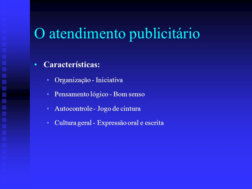 O atendimento publicitário Características: Organização - Iniciativa Pensamento lógico - Bom senso Autocontrole - Jogo de cintura Cultura geral - Expr