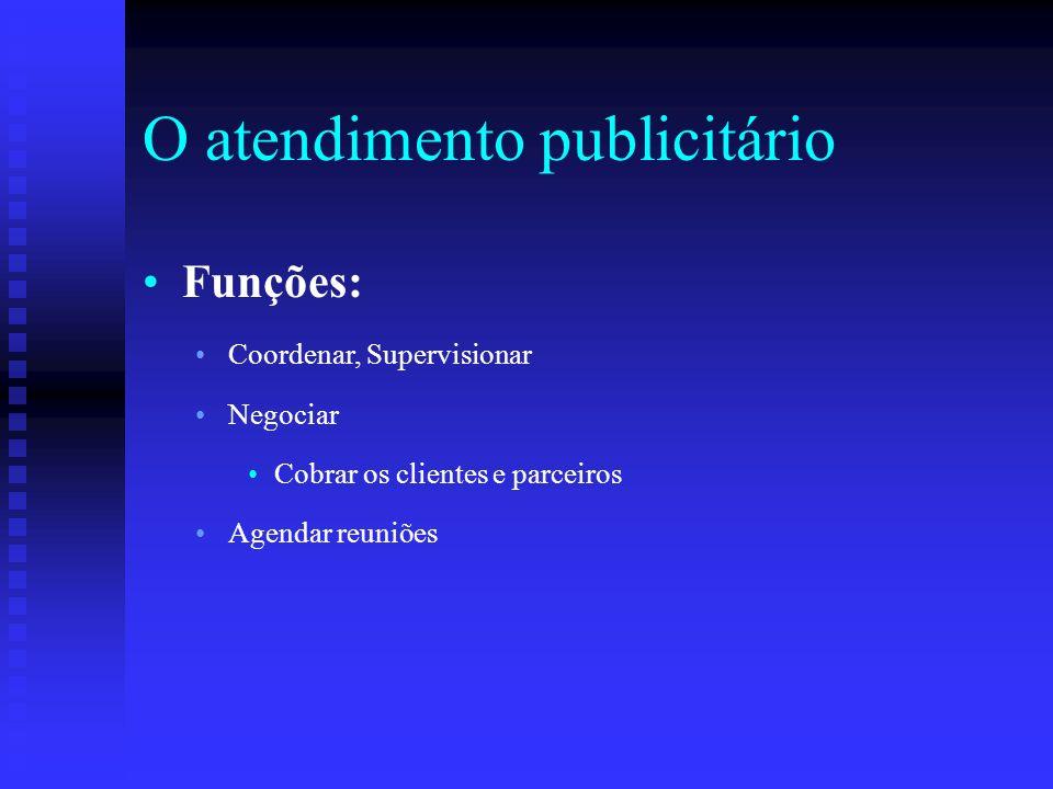 O atendimento publicitário Funções: Coordenar, Supervisionar Negociar Cobrar os clientes e parceiros Agendar reuniões