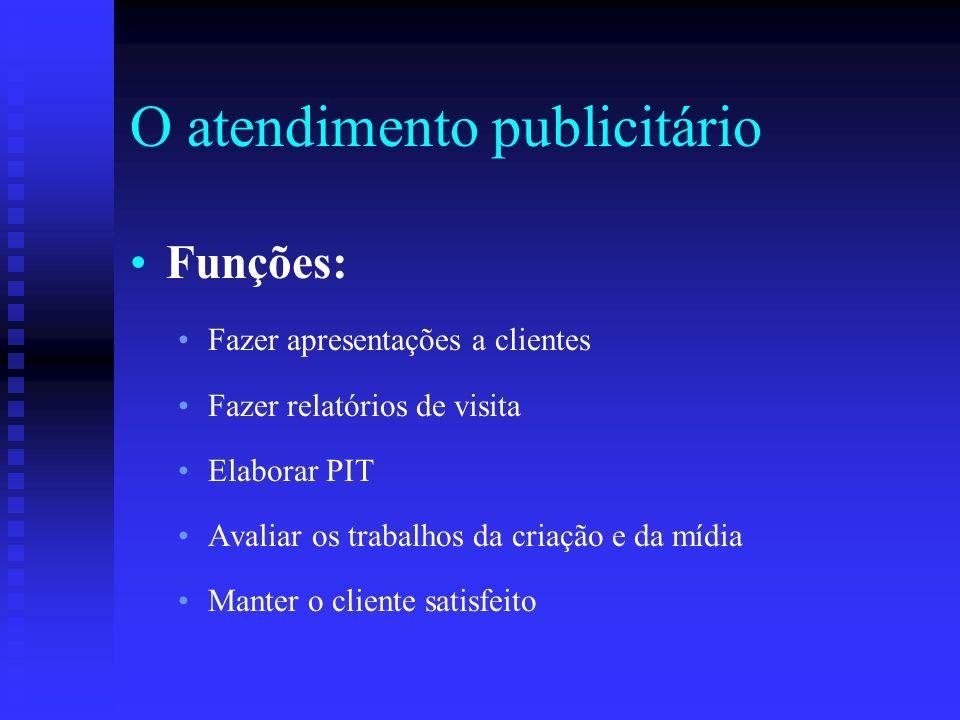 O atendimento publicitário Funções: Fazer apresentações a clientes Fazer relatórios de visita Elaborar PIT Avaliar os trabalhos da criação e da mídia
