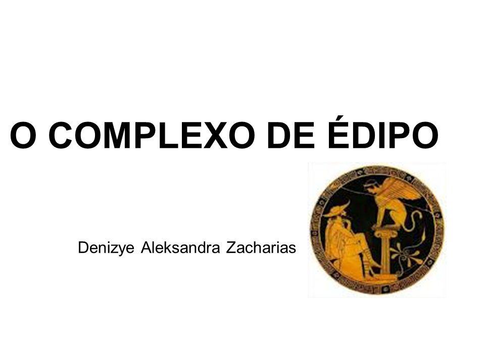 O COMPLEXO DE ÉDIPO Denizye Aleksandra Zacharias