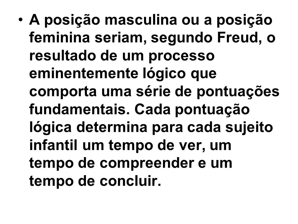 A posição masculina ou a posição feminina seriam, segundo Freud, o resultado de um processo eminentemente lógico que comporta uma série de pontuações