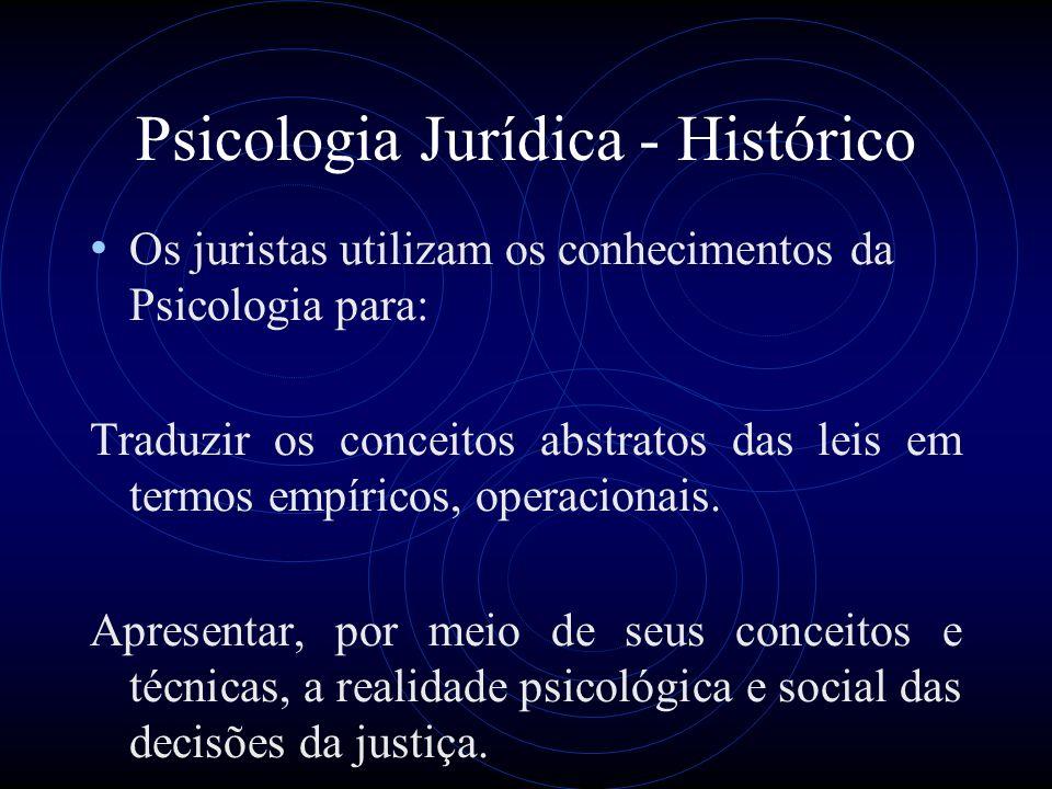 Psicologia Jurídica - Histórico Os juristas utilizam os conhecimentos da Psicologia para: Traduzir os conceitos abstratos das leis em termos empíricos