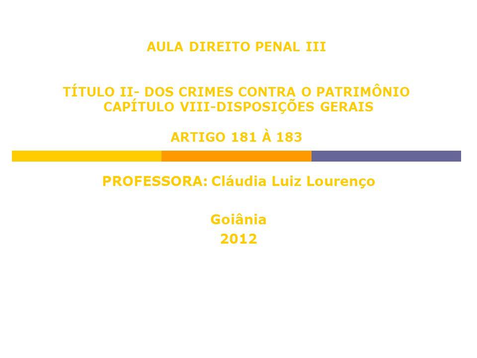 AULA DIREITO PENAL III TÍTULO II- DOS CRIMES CONTRA O PATRIMÔNIO CAPÍTULO VIII-DISPOSIÇÕES GERAIS ARTIGO 181 À 183 PROFESSORA: Cláudia Luiz Lourenço G