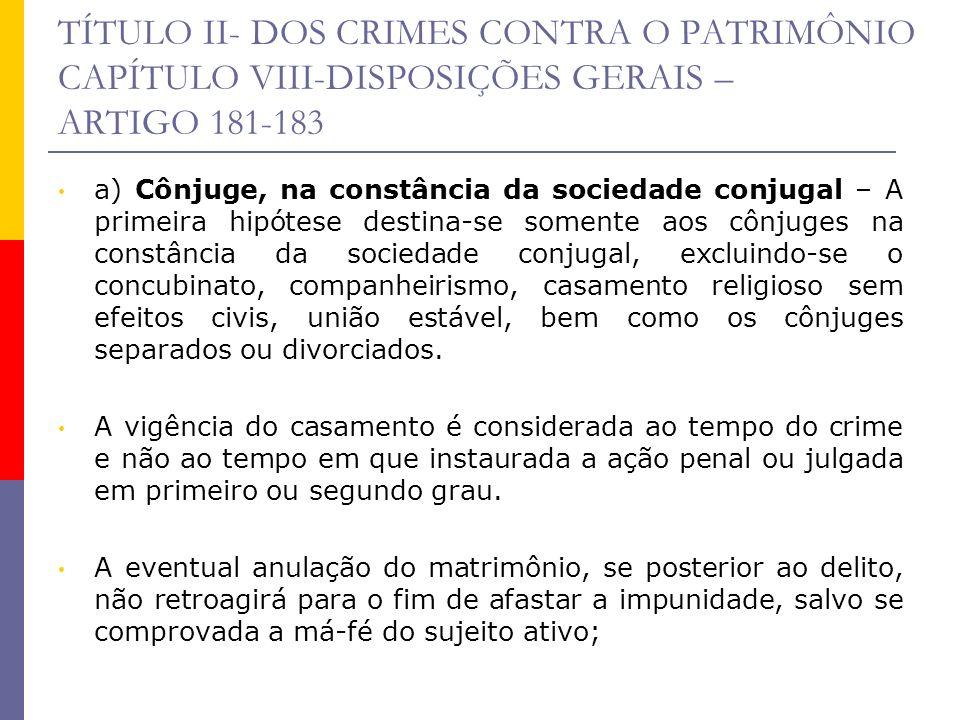 TÍTULO II- DOS CRIMES CONTRA O PATRIMÔNIO CAPÍTULO VIII-DISPOSIÇÕES GERAIS – ARTIGO 181-183 a) Cônjuge, na constância da sociedade conjugal – A primei
