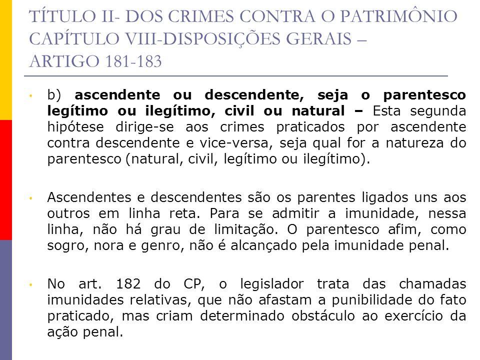 TÍTULO II- DOS CRIMES CONTRA O PATRIMÔNIO CAPÍTULO VIII-DISPOSIÇÕES GERAIS – ARTIGO 181-183 b) ascendente ou descendente, seja o parentesco legítimo o