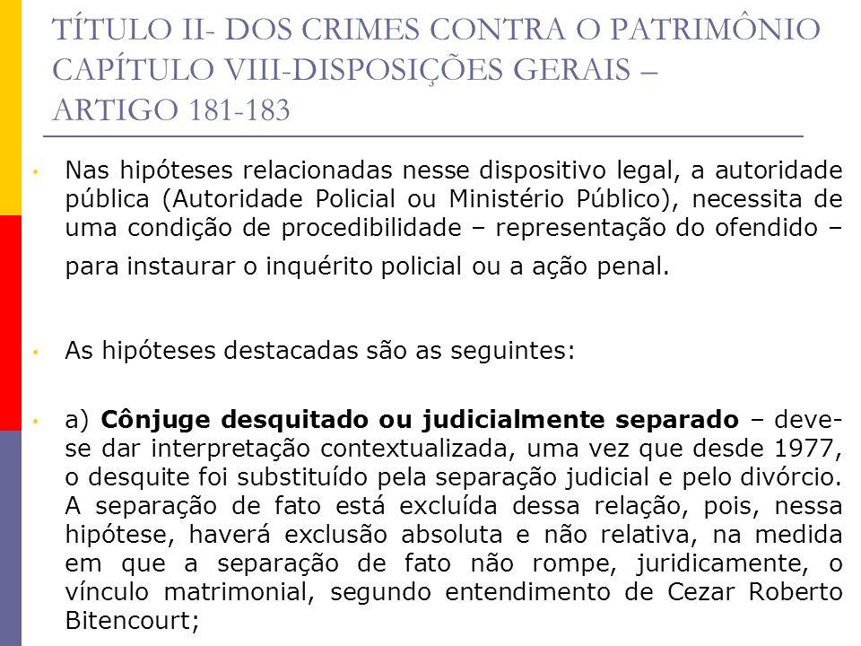 TÍTULO II- DOS CRIMES CONTRA O PATRIMÔNIO CAPÍTULO VIII-DISPOSIÇÕES GERAIS – ARTIGO 181-183 Nas hipóteses relacionadas nesse dispositivo legal, a auto