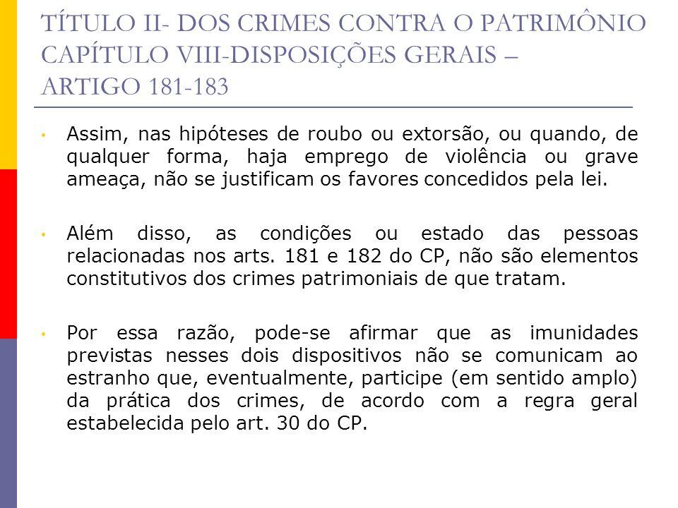 TÍTULO II- DOS CRIMES CONTRA O PATRIMÔNIO CAPÍTULO VIII-DISPOSIÇÕES GERAIS – ARTIGO 181-183 Assim, nas hipóteses de roubo ou extorsão, ou quando, de q