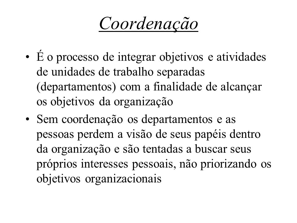 Coordenação É o processo de integrar objetivos e atividades de unidades de trabalho separadas (departamentos) com a finalidade de alcançar os objetivo