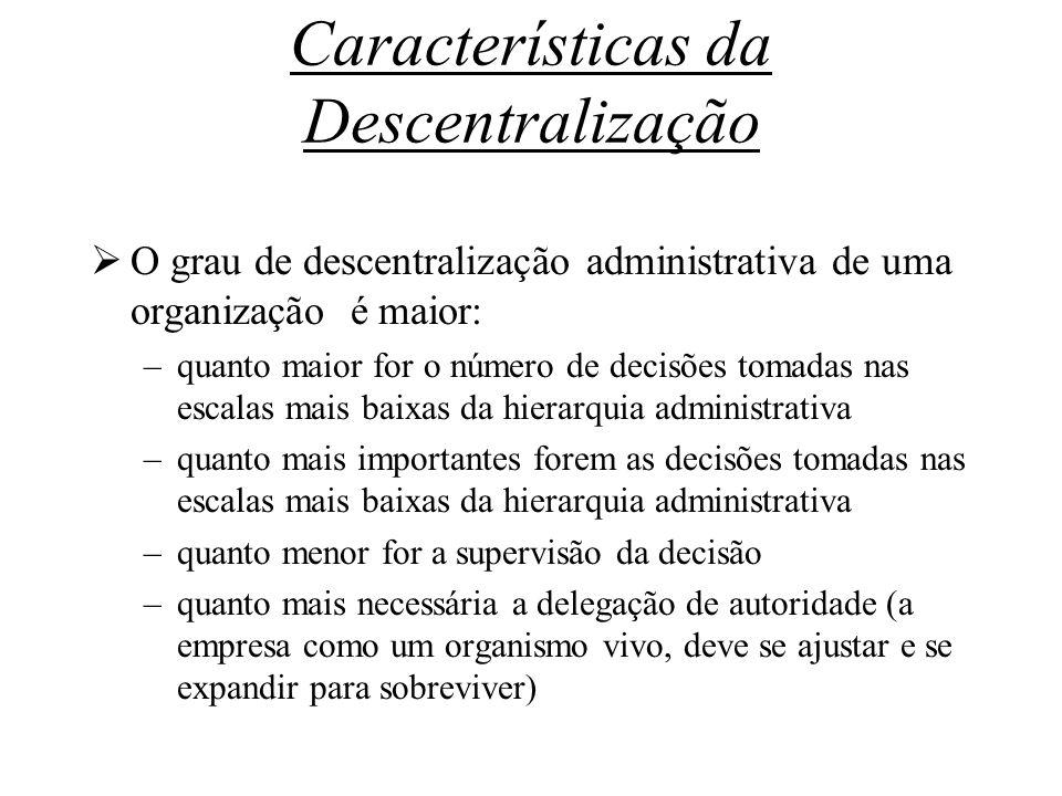 Características da Descentralização O grau de descentralização administrativa de uma organização é maior: –quanto maior for o número de decisões tomad