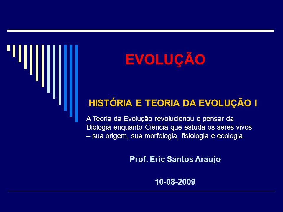 EVOLUÇÃO Prof. Eric Santos Araujo 10-08-2009 HISTÓRIA E TEORIA DA EVOLUÇÃO I A Teoria da Evolução revolucionou o pensar da Biologia enquanto Ciência q