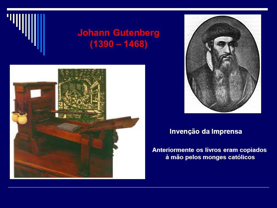 Johann Gutenberg (1390 – 1468) Invenção da Imprensa Anteriormente os livros eram copiados à mão pelos monges católicos