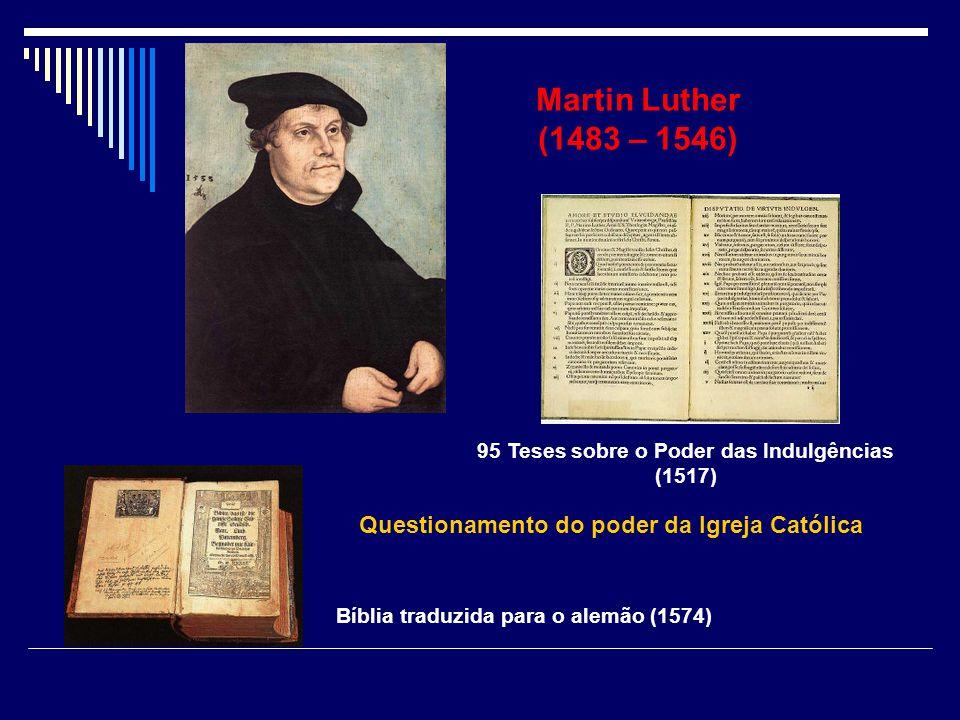 Martin Luther (1483 – 1546) 95 Teses sobre o Poder das Indulgências (1517) Bíblia traduzida para o alemão (1574) Questionamento do poder da Igreja Cat