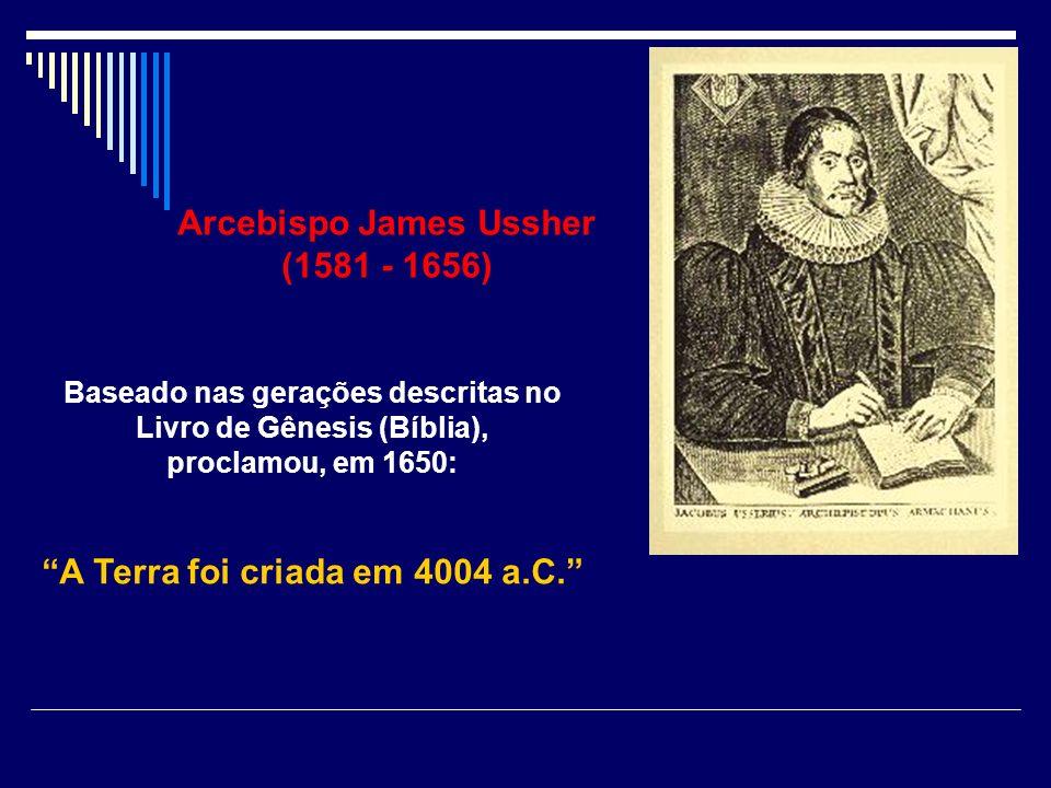 Arcebispo James Ussher (1581 - 1656) Baseado nas gerações descritas no Livro de Gênesis (Bíblia), proclamou, em 1650: A Terra foi criada em 4004 a.C.