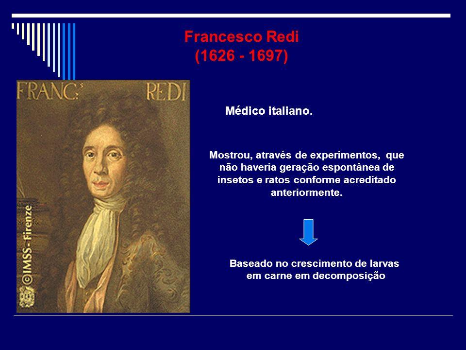 Francesco Redi (1626 - 1697) Mostrou, através de experimentos, que não haveria geração espontânea de insetos e ratos conforme acreditado anteriormente
