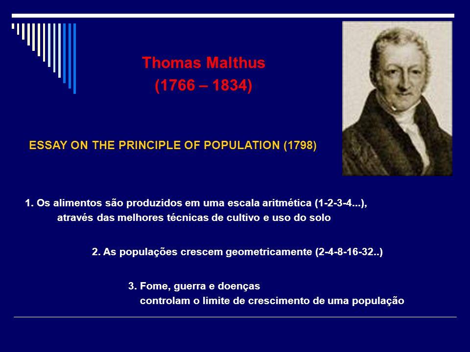 Thomas Malthus (1766 – 1834) ESSAY ON THE PRINCIPLE OF POPULATION (1798) 1. Os alimentos são produzidos em uma escala aritmética (1-2-3-4...), através