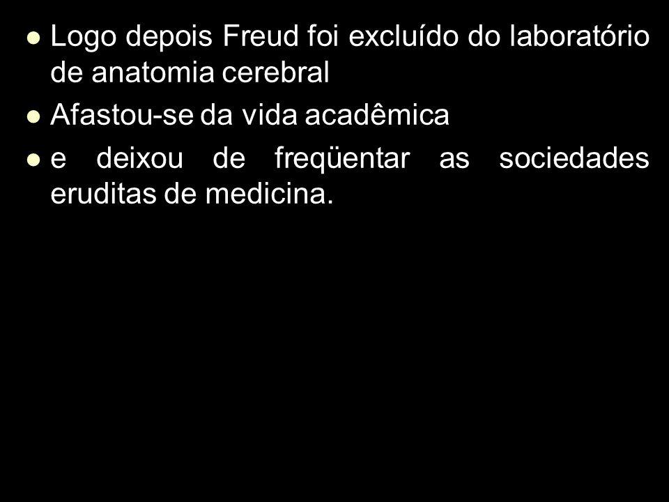 Logo depois Freud foi excluído do laboratório de anatomia cerebral Logo depois Freud foi excluído do laboratório de anatomia cerebral Afastou-se da vi