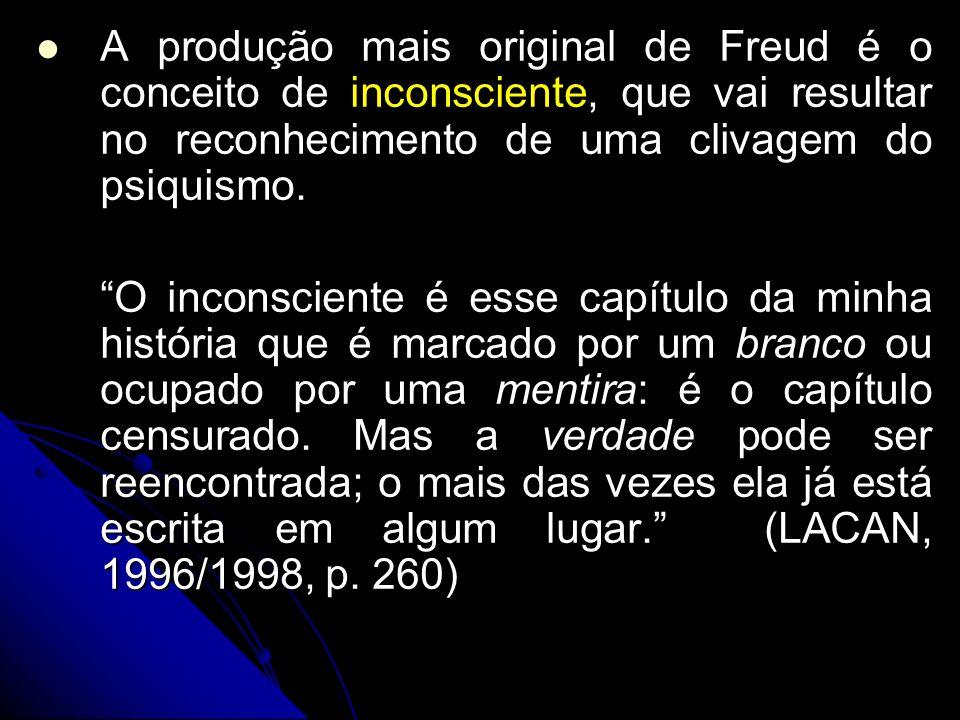 A produção mais original de Freud é o conceito de inconsciente, que vai resultar no reconhecimento de uma clivagem do psiquismo. O inconsciente é esse