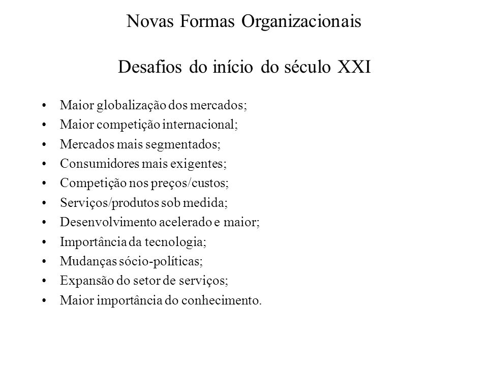 Novas Formas Organizacionais Desafios do início do século XXI Maior globalização dos mercados; Maior competição internacional; Mercados mais segmentad
